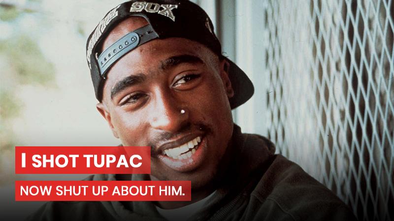 I shot Tupac, now shut up about him.