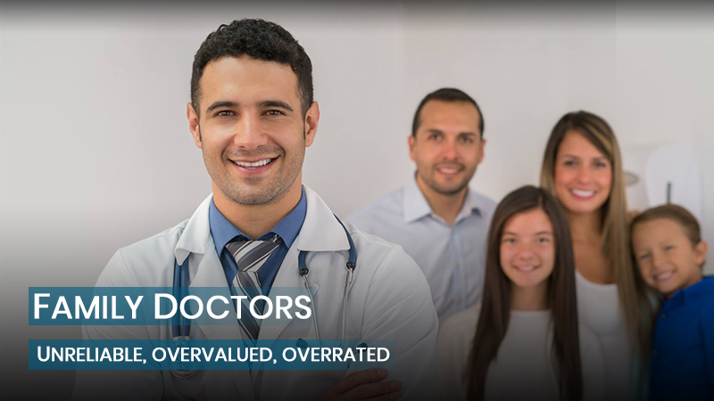 Family Doctors: Unreliable, overvalued, overrated