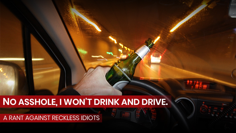 No asshole, I won't drink and drive.